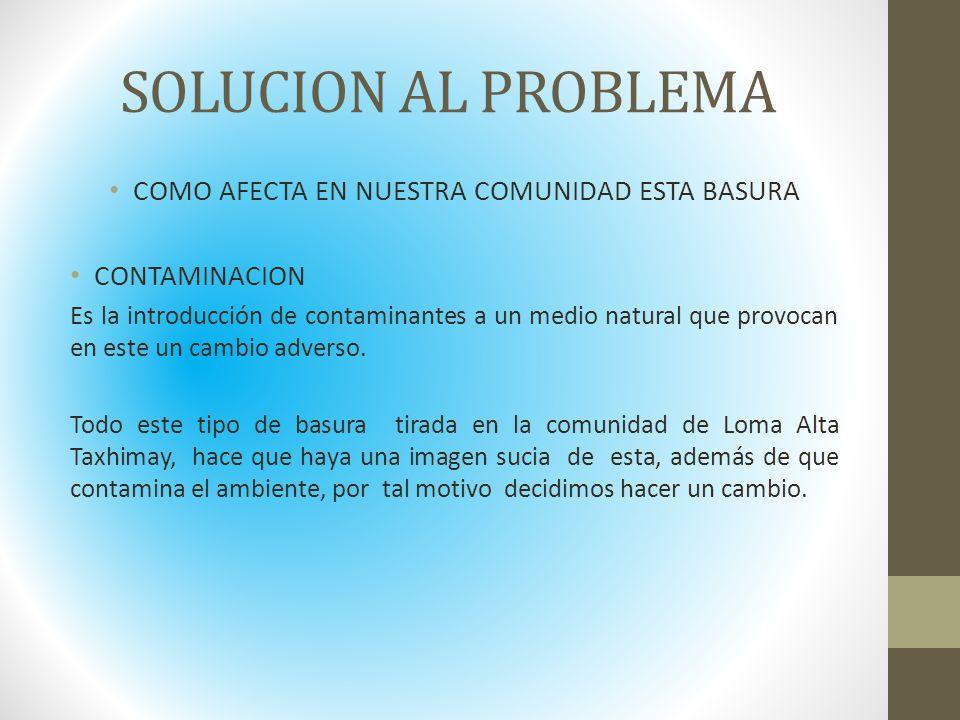 SOLUCION AL PROBLEMA COMO AFECTA EN NUESTRA COMUNIDAD ESTA BASURA CONTAMINACION Es la introducción de contaminantes a un medio natural que provocan en