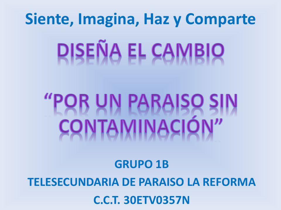 Siente, Imagina, Haz y Comparte GRUPO 1B TELESECUNDARIA DE PARAISO LA REFORMA C.C.T. 30ETV0357N