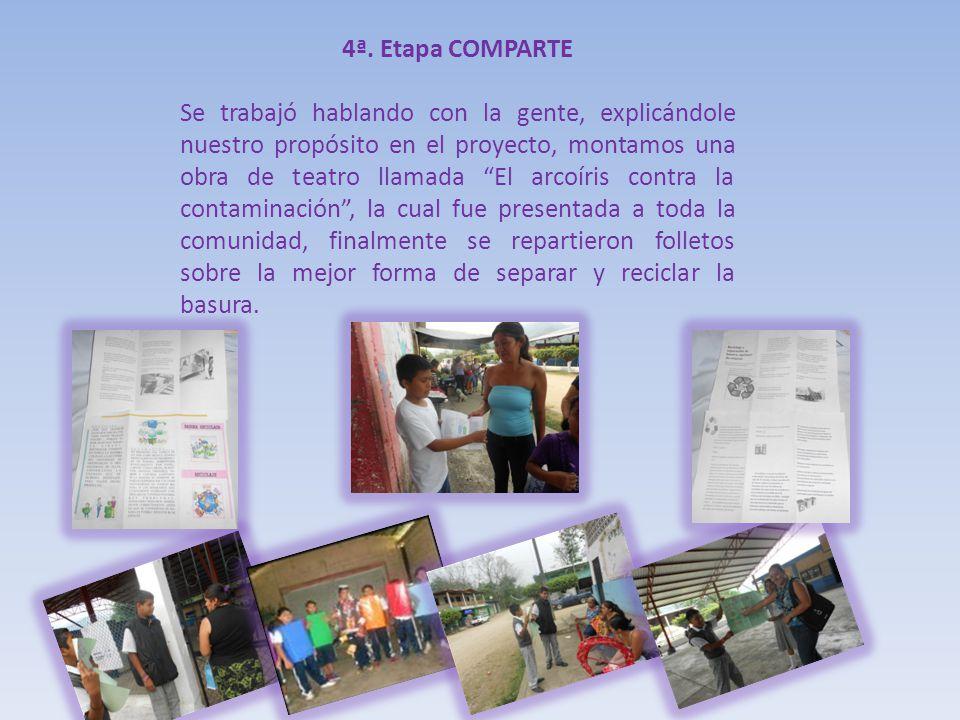 4ª. Etapa COMPARTE Se trabajó hablando con la gente, explicándole nuestro propósito en el proyecto, montamos una obra de teatro llamada El arcoíris co