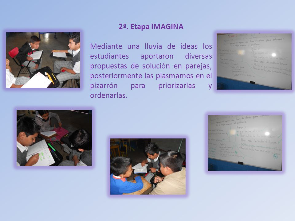 2ª. Etapa IMAGINA Mediante una lluvia de ideas los estudiantes aportaron diversas propuestas de solución en parejas, posteriormente las plasmamos en e