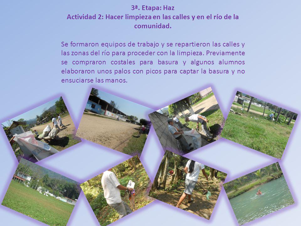 3ª. Etapa: Haz Actividad 2: Hacer limpieza en las calles y en el río de la comunidad. Se formaron equipos de trabajo y se repartieron las calles y las