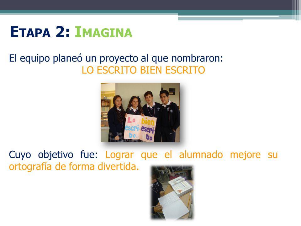 E TAPA 2: I MAGINA El equipo planeó un proyecto al que nombraron: LO ESCRITO BIEN ESCRITO Cuyo objetivo fue: Lograr que el alumnado mejore su ortografía de forma divertida.