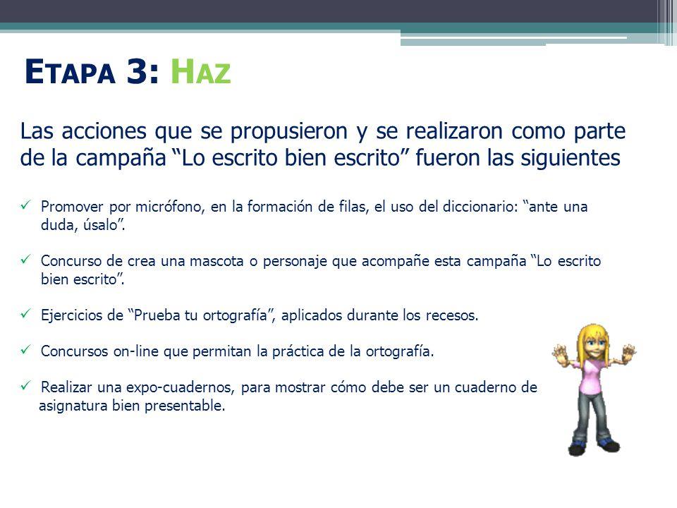 E TAPA 3: H AZ Las acciones que se propusieron y se realizaron como parte de la campaña Lo escrito bien escrito fueron las siguientes Promover por micrófono, en la formación de filas, el uso del diccionario: ante una duda, úsalo.