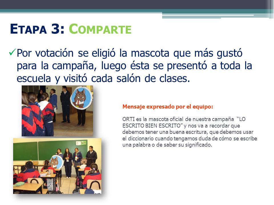 E TAPA 3: C OMPARTE Por votación se eligió la mascota que más gustó para la campaña, luego ésta se presentó a toda la escuela y visitó cada salón de clases.