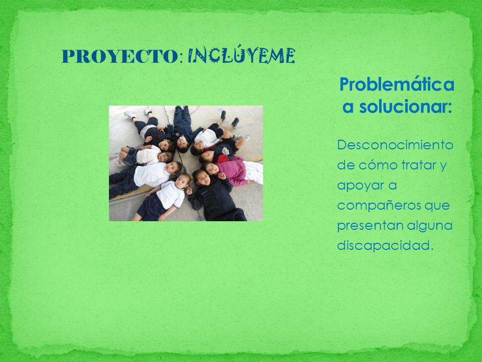 PROYECTO : INCLÚYEME Desconocimiento de cómo tratar y apoyar a compañeros que presentan alguna discapacidad.