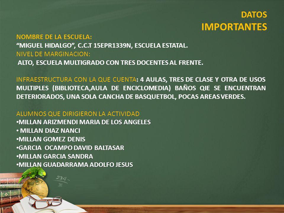 DATOS IMPORTANTES NOMBRE DE LA ESCUELA: MIGUEL HIDALGO, C.C.T 15EPR1339N, ESCUELA ESTATAL. NIVEL DE MARGINACION: ALTO, ESCUELA MULTIGRADO CON TRES DOC