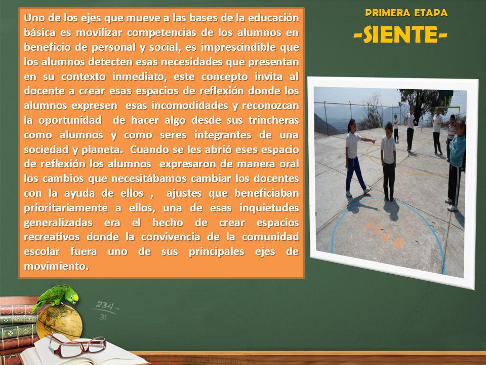 PRIMERA ETAPA PRIMERA ETAPA -SIENTE- Uno de los ejes que mueve a las bases de la educación básica es movilizar competencias de los alumnos en benefici