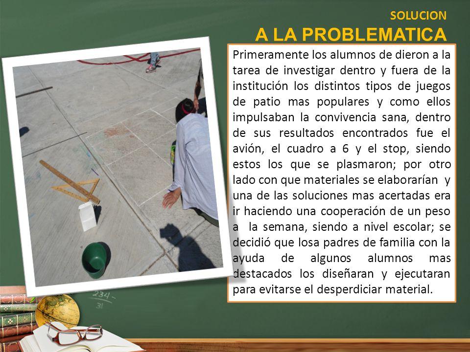 SOLUCION A LA PROBLEMATICA Primeramente los alumnos de dieron a la tarea de investigar dentro y fuera de la institución los distintos tipos de juegos