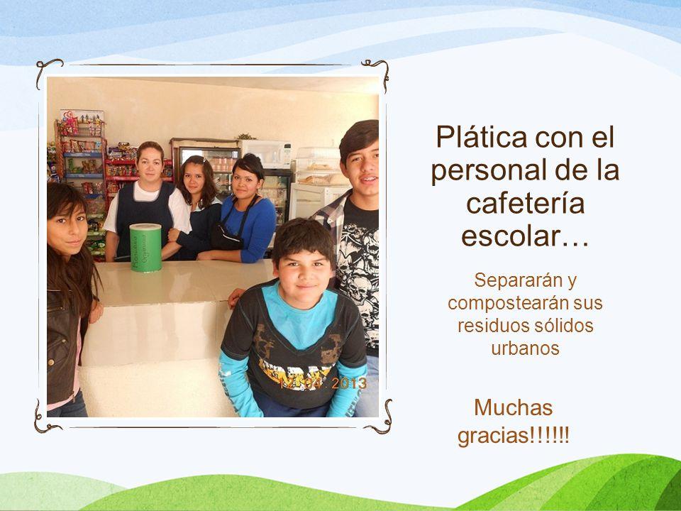 Plática con el personal de la cafetería escolar… Separarán y compostearán sus residuos sólidos urbanos Muchas gracias!!!!!!