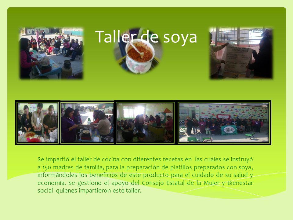 Taller de soya Se impartió el taller de cocina con diferentes recetas en las cuales se instruyó a 150 madres de familia, para la preparación de platil