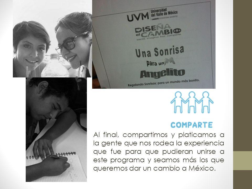Al final, compartimos y platicamos a la gente que nos rodea la experiencia que fue para que pudieran unirse a este programa y seamos más los que queremos dar un cambio a México.