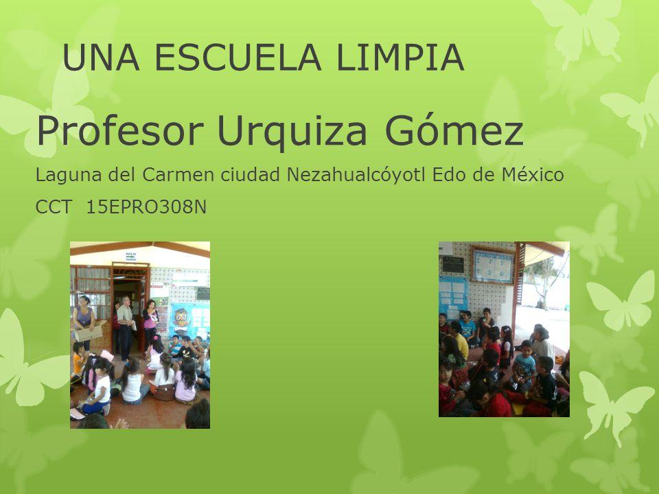 UNA ESCUELA LIMPIA Profesor Urquiza Gómez Laguna del Carmen ciudad Nezahualcóyotl Edo de México CCT 15EPRO308N