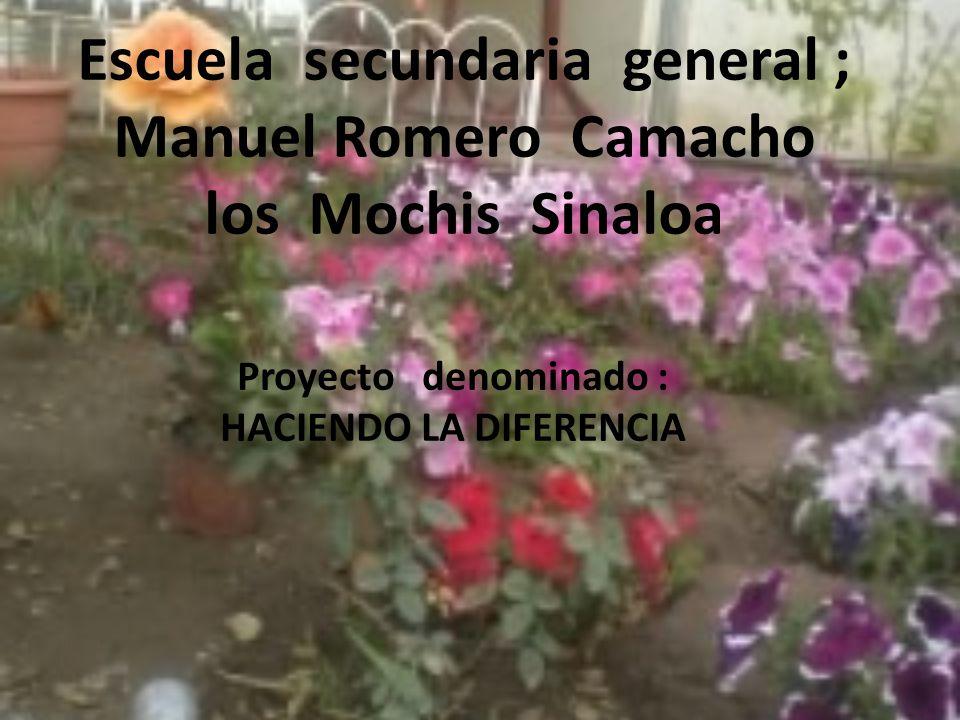Escuela secundaria general ; Manuel Romero Camacho los Mochis Sinaloa Proyecto denominado : HACIENDO LA DIFERENCIA