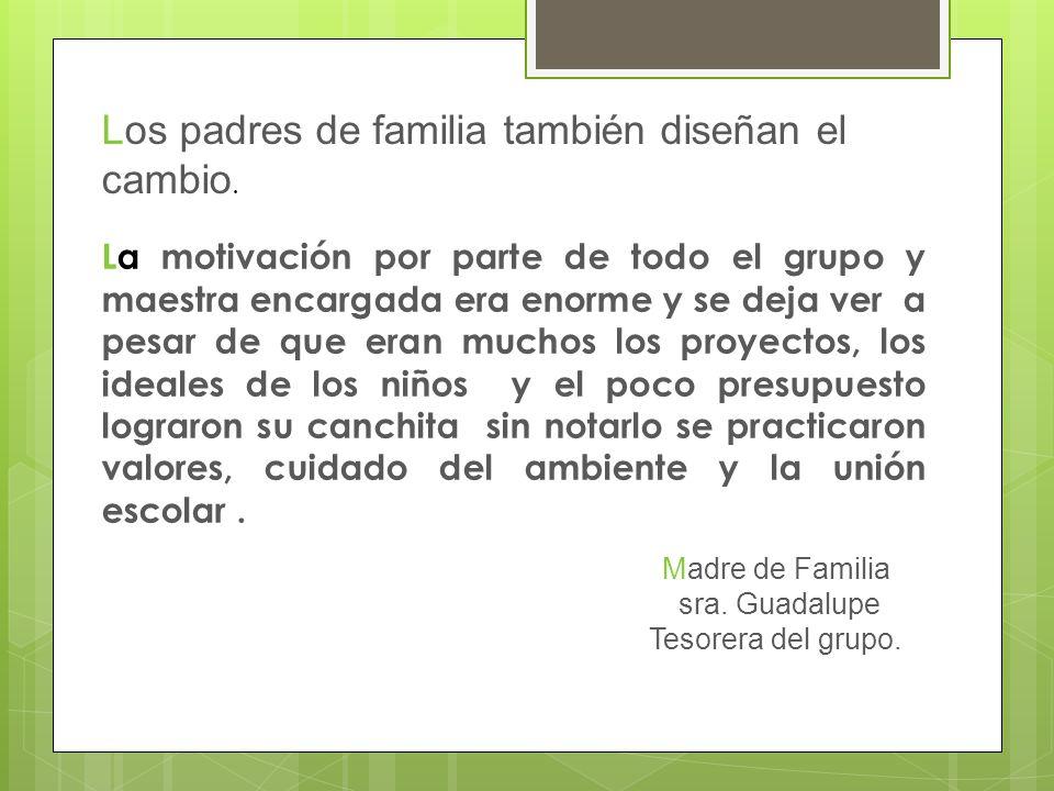 Los padres de familia también diseñan el cambio. Madre de Familia sra. Guadalupe Tesorera del grupo. La motivación por parte de todo el grupo y maestr