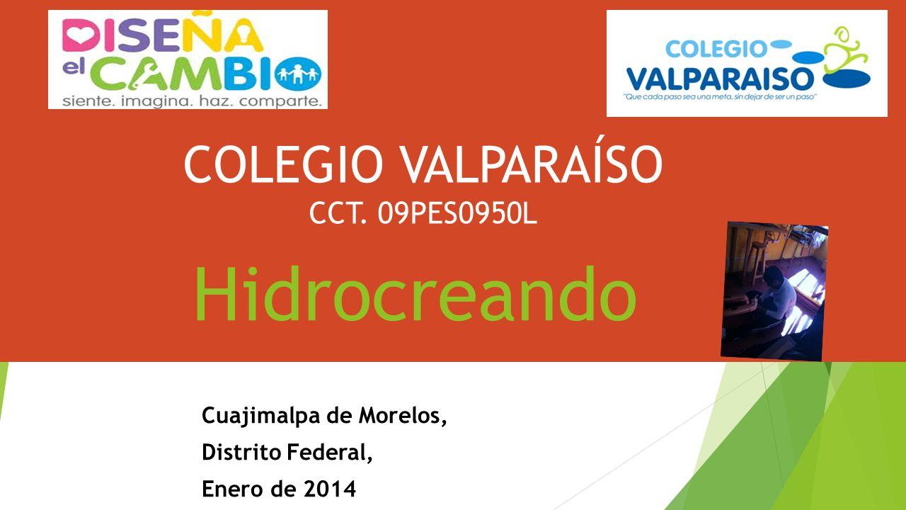 Hidrocreando Cuajimalpa de Morelos, Distrito Federal, Enero de 2014 COLEGIO VALPARAÍSO CCT. 09PES0950L
