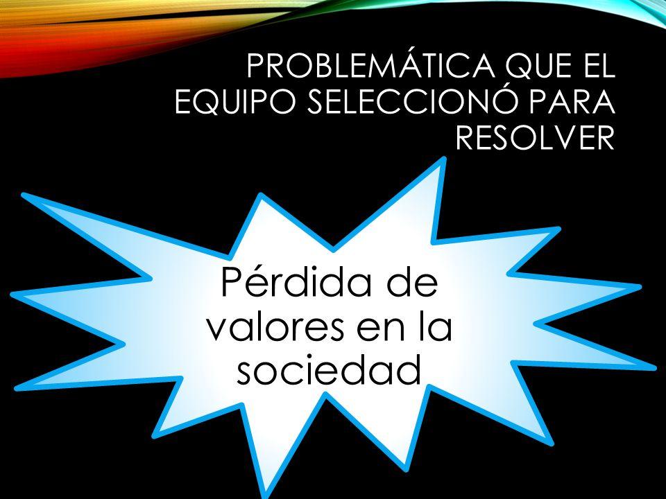 PROBLEMÁTICA QUE EL EQUIPO SELECCIONÓ PARA RESOLVER Pérdida de valores en la sociedad