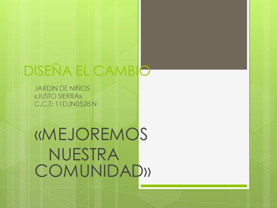 DISEÑA EL CAMBIO JARDIN DE NIÑOS «JUSTO SIERRA» C.C.T: 11DJN0528 N «MEJOREMOS NUESTRA COMUNIDAD»