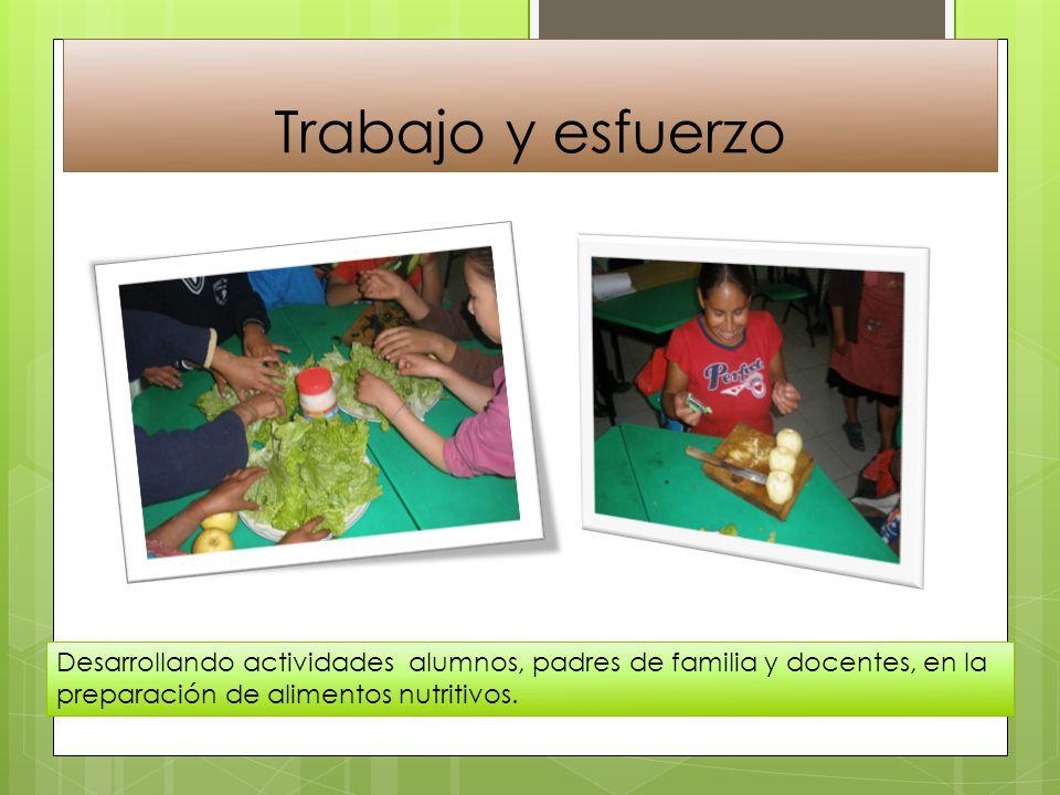 Trabajo y esfuerzo Desarrollando actividades alumnos, padres de familia y docentes, en la preparación de alimentos nutritivos.