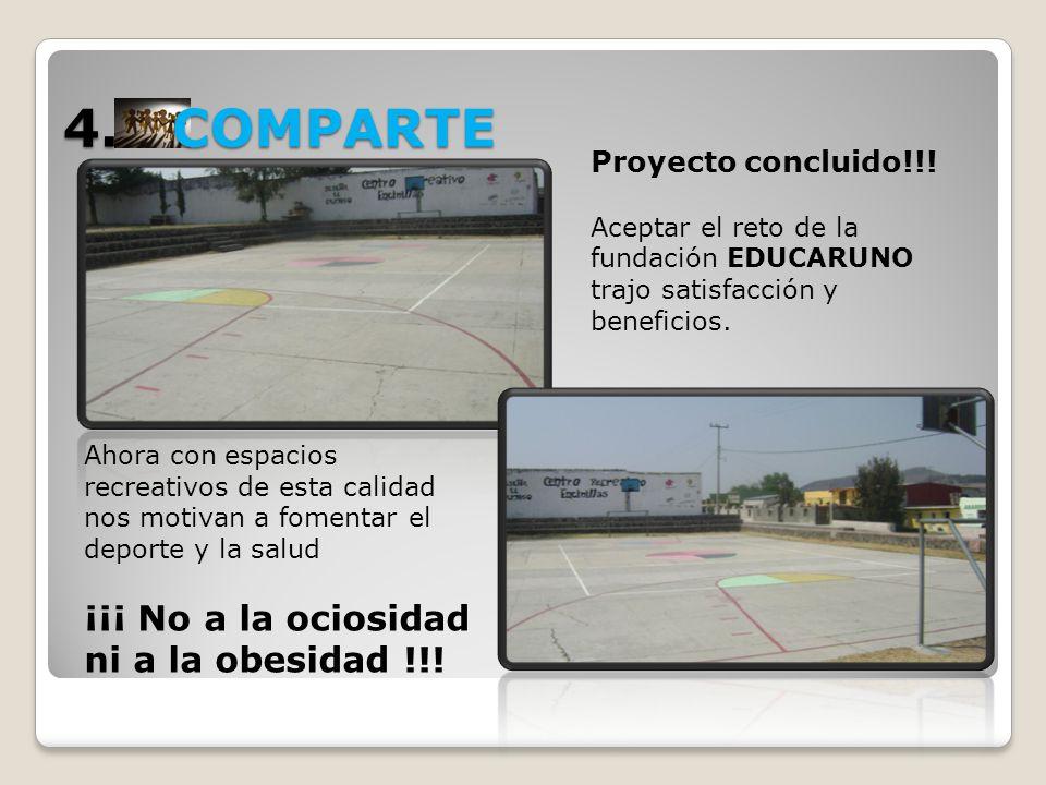 4. COMPARTE Proyecto concluido!!! Aceptar el reto de la fundación EDUCARUNO trajo satisfacción y beneficios. Ahora con espacios recreativos de esta ca