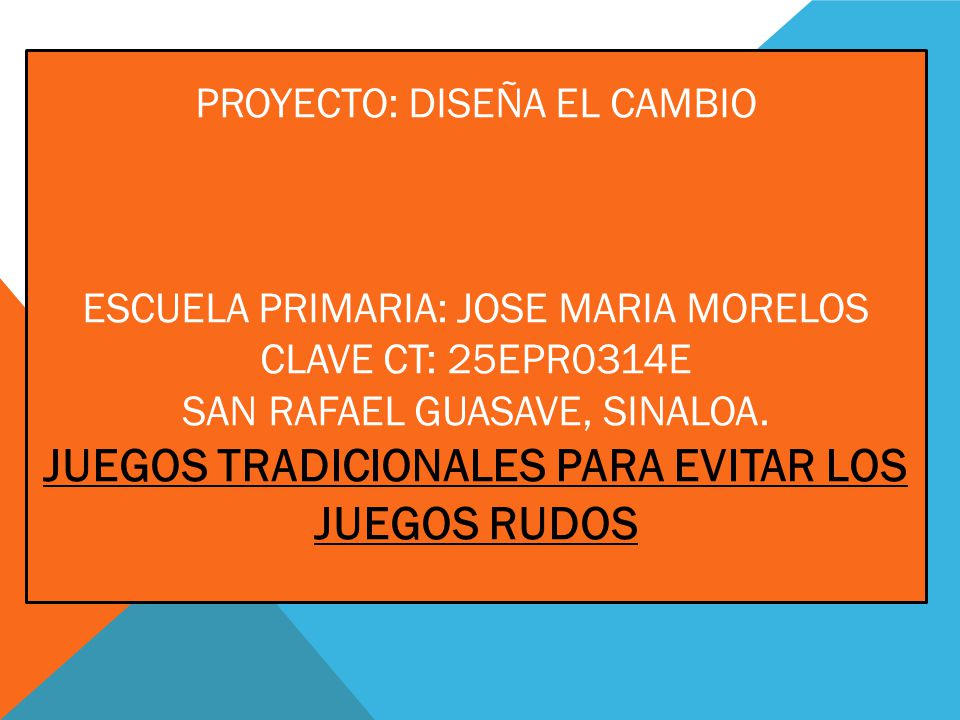 PROYECTO: DISEÑA EL CAMBIO ESCUELA PRIMARIA: JOSE MARIA MORELOS CLAVE CT: 25EPR0314E SAN RAFAEL GUASAVE, SINALOA. JUEGOS TRADICIONALES PARA EVITAR LOS