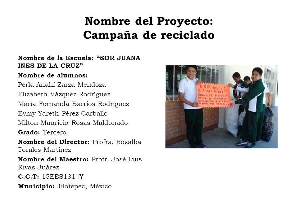 Nombre del Proyecto: Campaña de reciclado Nombre de la Escuela: SOR JUANA INES DE LA CRUZ Nombre de alumnos: Perla Anahí Zarza Mendoza Elizabeth Vázqu