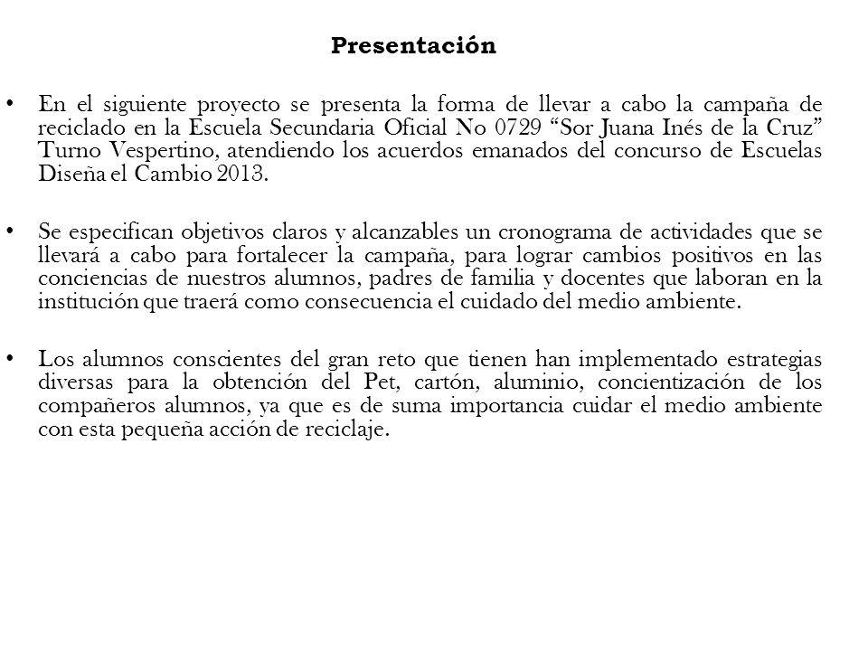 Presentación En el siguiente proyecto se presenta la forma de llevar a cabo la campaña de reciclado en la Escuela Secundaria Oficial No 0729 Sor Juana