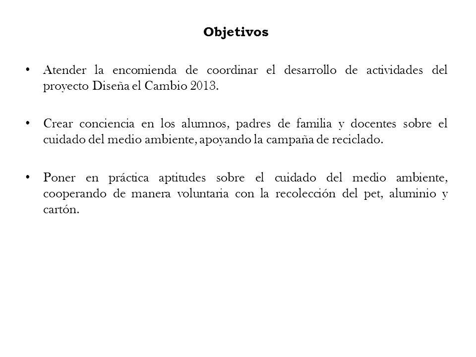 Objetivos Atender la encomienda de coordinar el desarrollo de actividades del proyecto Diseña el Cambio 2013. Crear conciencia en los alumnos, padres