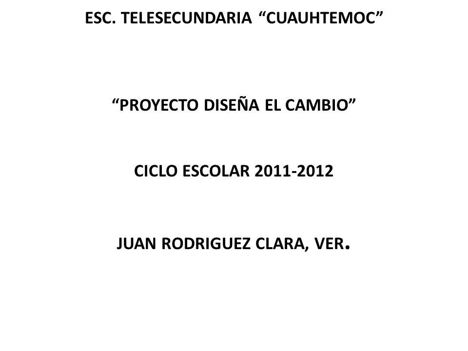 ESC. TELESECUNDARIA CUAUHTEMOC PROYECTO DISEÑA EL CAMBIO CICLO ESCOLAR 2011-2012 JUAN RODRIGUEZ CLARA, VER.