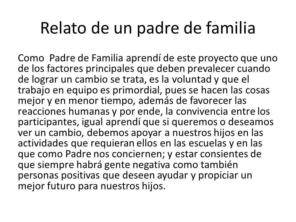 Relato de un padre de familia Como Padre de Familia aprendí de este proyecto que uno de los factores principales que deben prevalecer cuando de lograr
