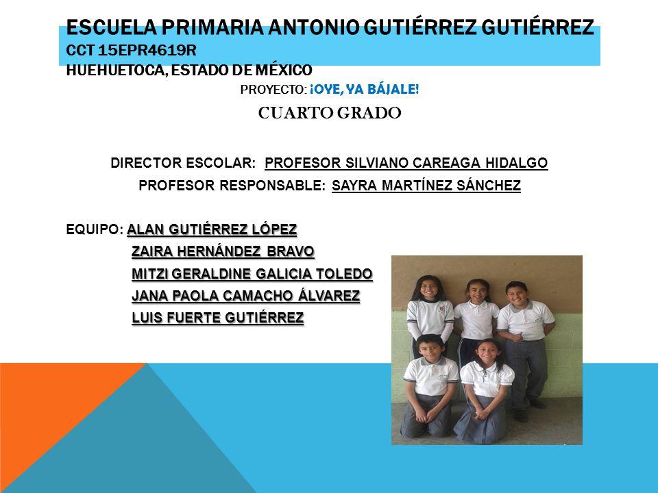 ESCUELA PRIMARIA ANTONIO GUTIÉRREZ GUTIÉRREZ CCT 15EPR4619R HUEHUETOCA, ESTADO DE MÉXICO PROYECTO: ¡OYE, YA BÁJALE! CUARTO GRADO DIRECTOR ESCOLAR: PRO