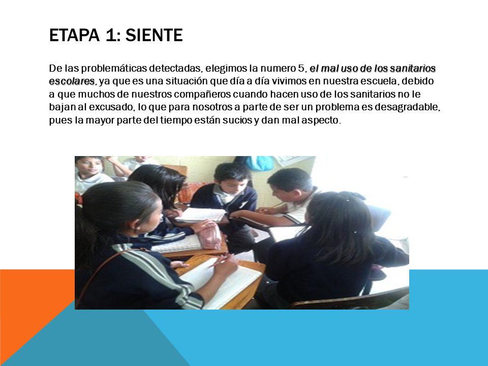 ETAPA 1: SIENTE el mal uso de los sanitarios escolares De las problemáticas detectadas, elegimos la numero 5, el mal uso de los sanitarios escolares,