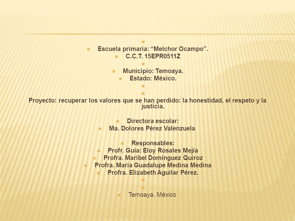 Escuela primaria: Melchor Ocampo. C.C.T. 15EPR0511Z Municipio: Temoaya. Estado: México. Proyecto: recuperar los valores que se han perdido: la honesti