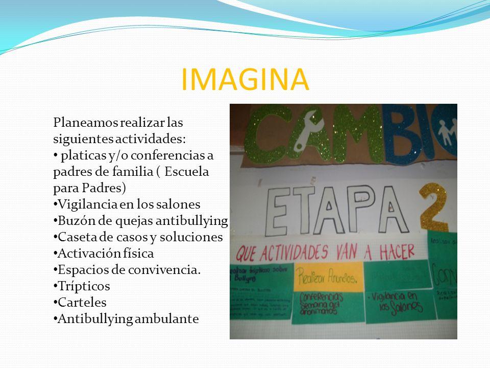 IMAGINA Planeamos realizar las siguientes actividades: platicas y/o conferencias a padres de familia ( Escuela para Padres) Vigilancia en los salones