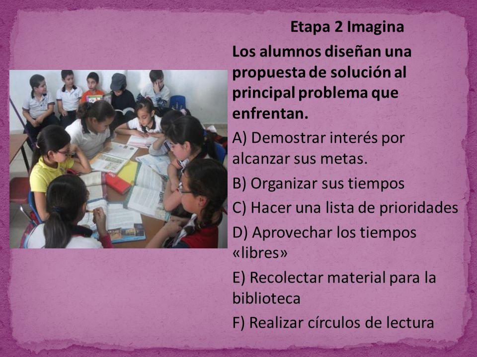 Etapa 2 Imagina Los alumnos diseñan una propuesta de solución al principal problema que enfrentan. A) Demostrar interés por alcanzar sus metas. B) Org