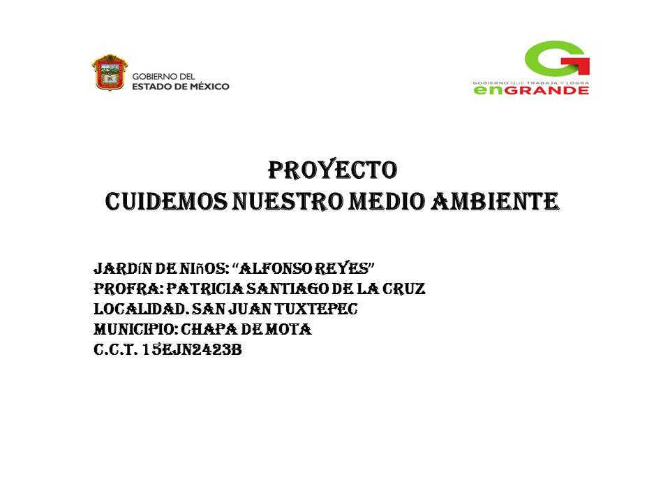 Proyecto Cuidemos nuestro medio ambiente Jard í n de ni ñ os: Alfonso reyes PROFRA: PATRICIA Santiago de la CRUZ Localidad.