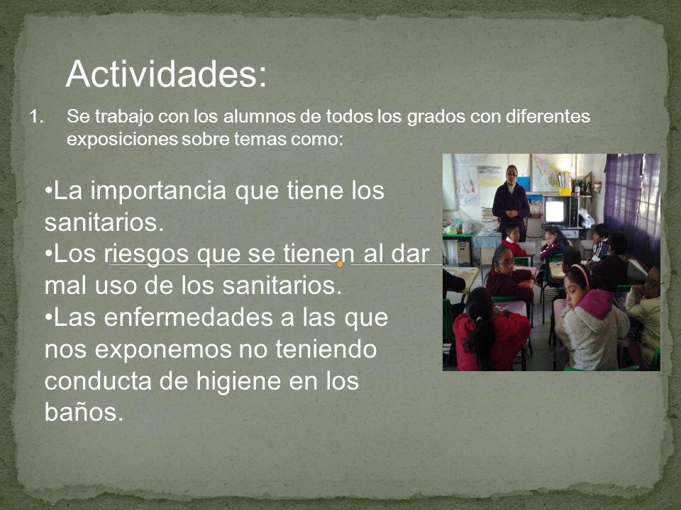 Actividades: 1.Se trabajo con los alumnos de todos los grados con diferentes exposiciones sobre temas como: La importancia que tiene los sanitarios. L