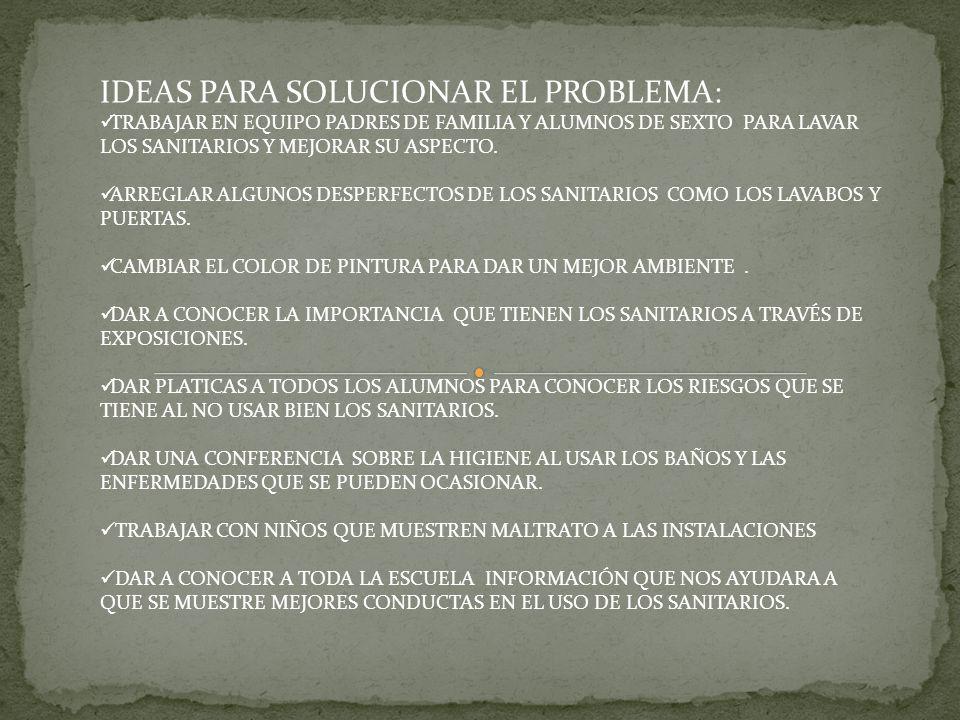 IDEAS PARA SOLUCIONAR EL PROBLEMA: TRABAJAR EN EQUIPO PADRES DE FAMILIA Y ALUMNOS DE SEXTO PARA LAVAR LOS SANITARIOS Y MEJORAR SU ASPECTO. ARREGLAR AL