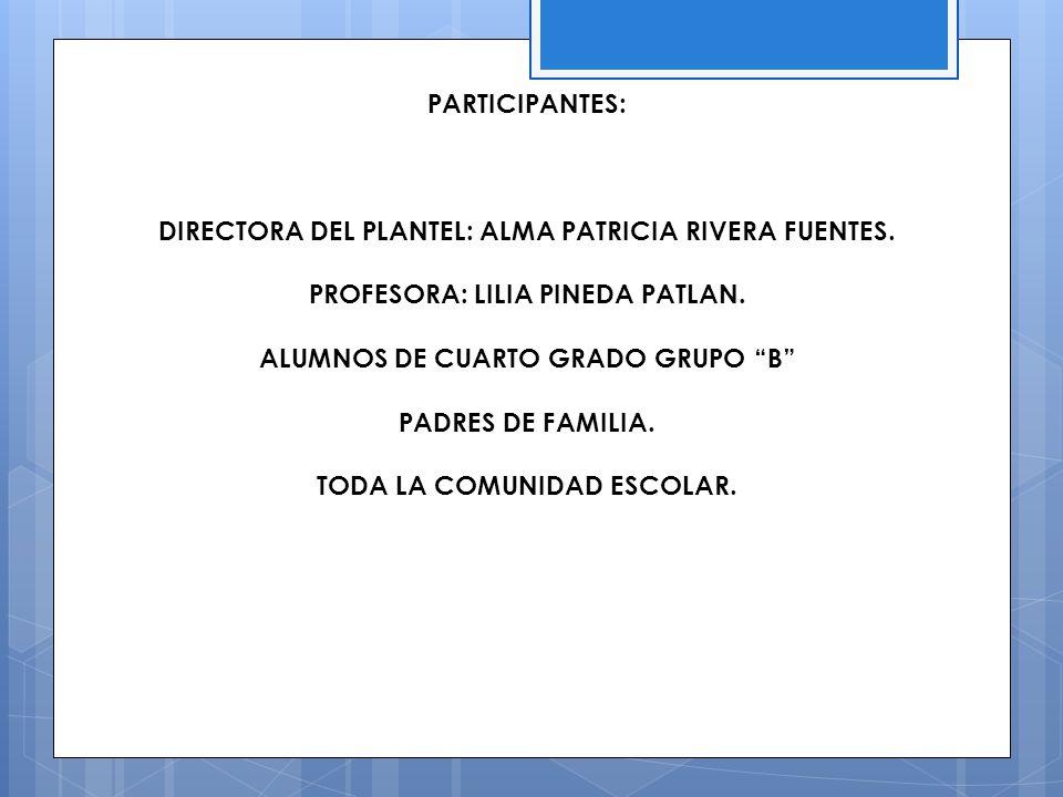 PARTICIPANTES: DIRECTORA DEL PLANTEL: ALMA PATRICIA RIVERA FUENTES. PROFESORA: LILIA PINEDA PATLAN. ALUMNOS DE CUARTO GRADO GRUPO B PADRES DE FAMILIA.