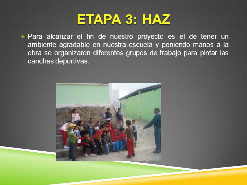 ETAPA 3: HAZ Para alcanzar el fin de nuestro proyecto es el de tener un ambiente agradable en nuestra escuela y poniendo manos a la obra se organizaro