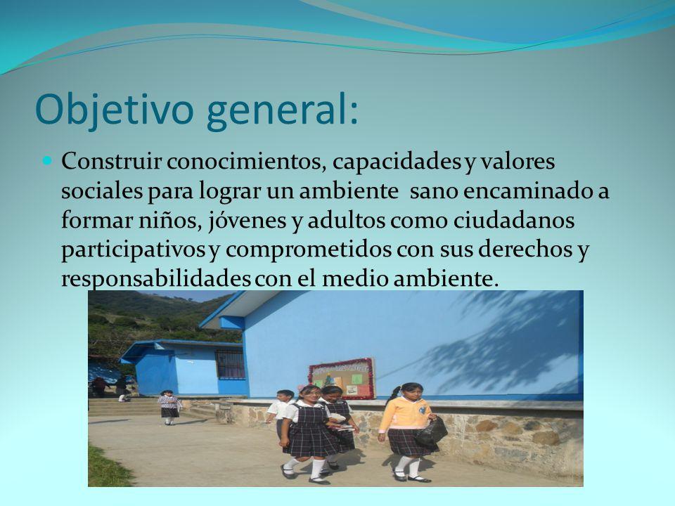 Objetivo general: Construir conocimientos, capacidades y valores sociales para lograr un ambiente sano encaminado a formar niños, jóvenes y adultos como ciudadanos participativos y comprometidos con sus derechos y responsabilidades con el medio ambiente.
