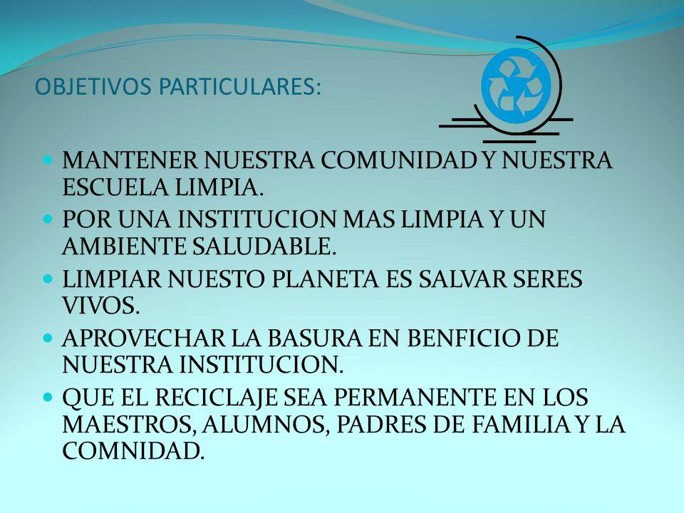 OBJETIVOS PARTICULARES: MANTENER NUESTRA COMUNIDAD Y NUESTRA ESCUELA LIMPIA.
