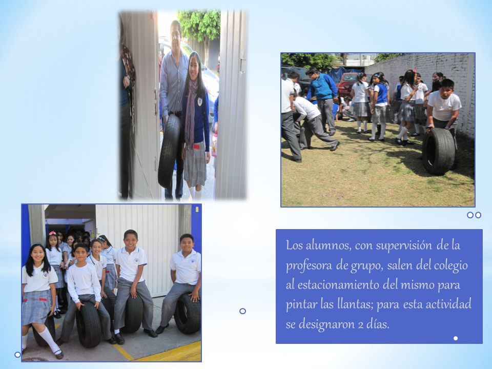 Los alumnos, con supervisión de la profesora de grupo, salen del colegio al estacionamiento del mismo para pintar las llantas; para esta actividad se