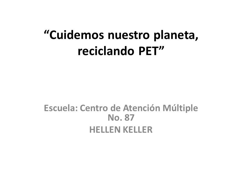 Cuidemos nuestro planeta, reciclando PET Escuela: Centro de Atención Múltiple No. 87 HELLEN KELLER