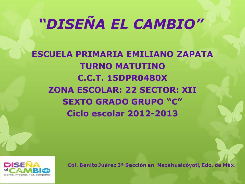 DISEÑA EL CAMBIO ESCUELA PRIMARIA EMILIANO ZAPATA TURNO MATUTINO C.C.T. 15DPR0480X ZONA ESCOLAR: 22 SECTOR: XII SEXTO GRADO GRUPO C Ciclo escolar 2012