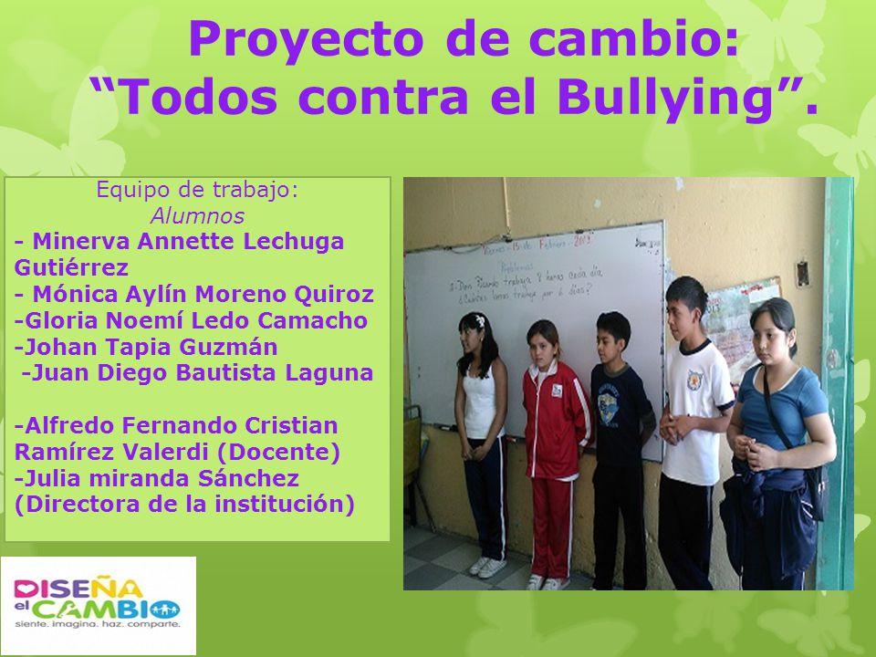 Proyecto de cambio: Todos contra el Bullying. Equipo de trabajo: Alumnos - Minerva Annette Lechuga Gutiérrez - Mónica Aylín Moreno Quiroz -Gloria Noem