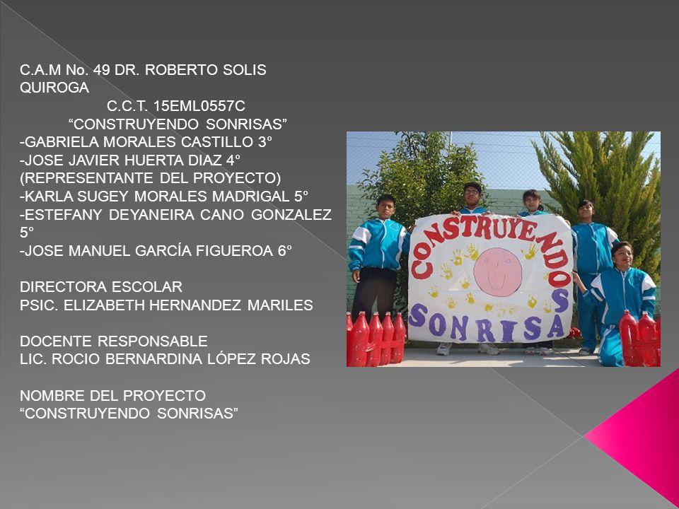 C.A.M No. 49 DR. ROBERTO SOLIS QUIROGA C.C.T. 15EML0557C CONSTRUYENDO SONRISAS -GABRIELA MORALES CASTILLO 3° -JOSE JAVIER HUERTA DIAZ 4° (REPRESENTANT