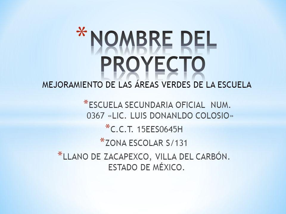 MEJORAMIENTO DE LAS ÁREAS VERDES DE LA ESCUELA * ESCUELA SECUNDARIA OFICIAL NUM. 0367 «LIC. LUIS DONANLDO COLOSIO» * C.C.T. 15EES0645H * ZONA ESCOLAR