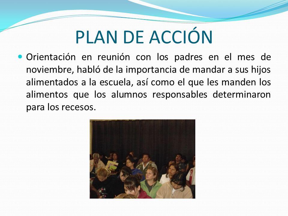 PLAN DE ACCIÓN Orientación en reunión con los padres en el mes de noviembre, habló de la importancia de mandar a sus hijos alimentados a la escuela, a