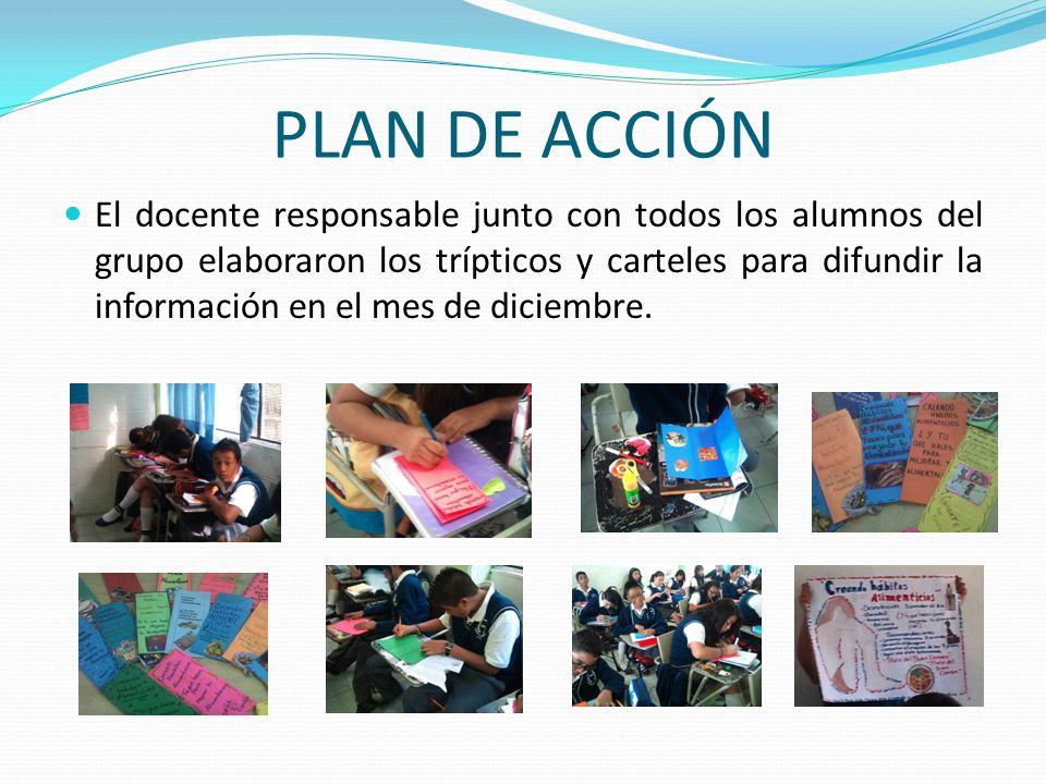 PLAN DE ACCIÓN El docente responsable junto con todos los alumnos del grupo elaboraron los trípticos y carteles para difundir la información en el mes
