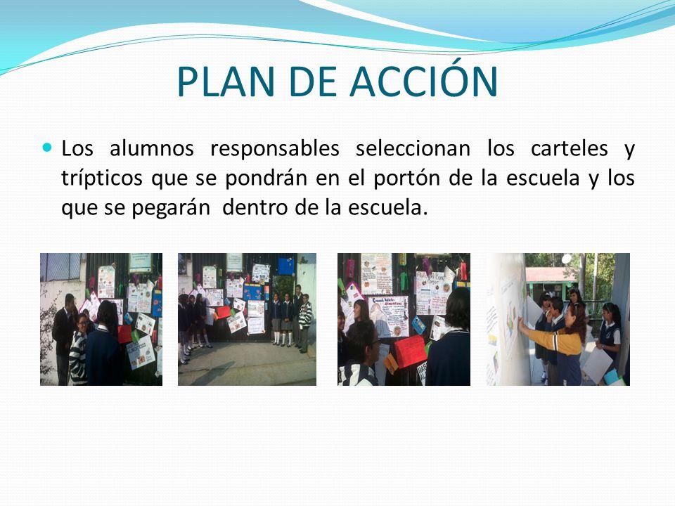 PLAN DE ACCIÓN Los alumnos responsables seleccionan los carteles y trípticos que se pondrán en el portón de la escuela y los que se pegarán dentro de